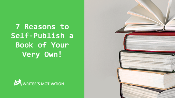 7 Reasons to Self-Publish a Book of Your Very Own!