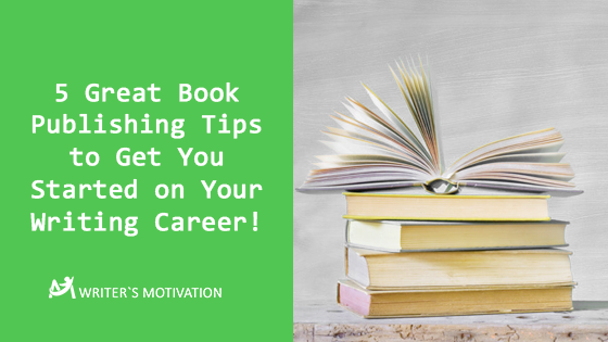 5 Great Book Publishing Tips to Get You Started on Your Writing Career!