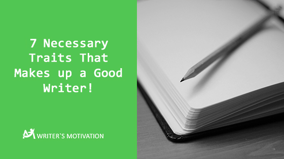 7 Necessary Traits That Makes up a Good Writer!